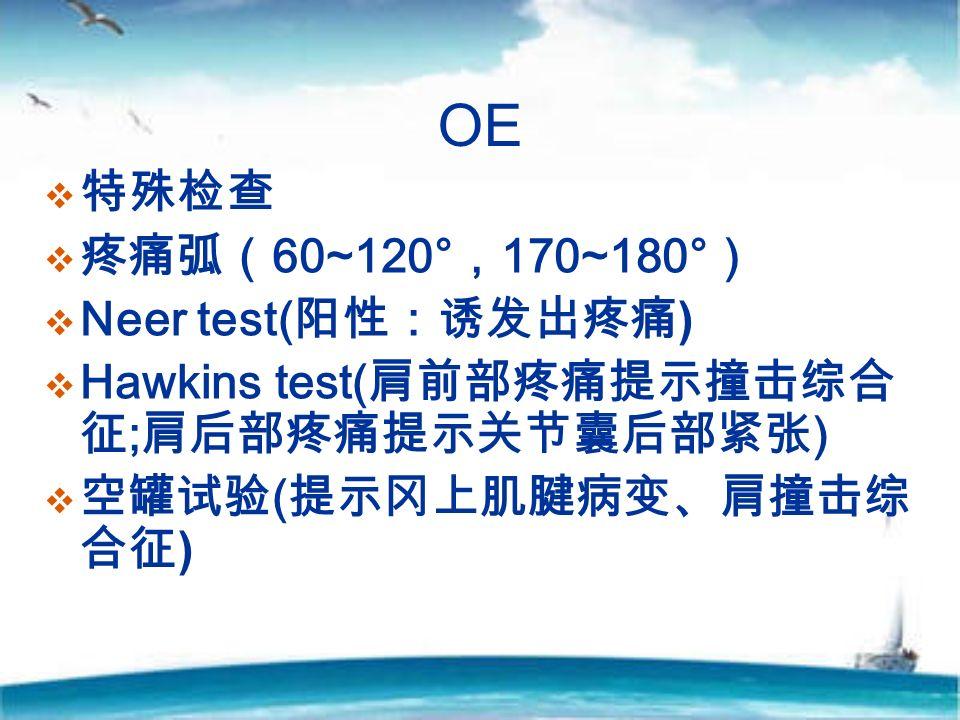 OE  特殊检查  疼痛弧( 60~120° , 170~180° )  Neer test( 阳性:诱发出疼痛 )  Hawkins test( 肩前部疼痛提示撞击综合 征 ; 肩后部疼痛提示关节囊后部紧张 )  空罐试验 ( 提示冈上肌腱病变、肩撞击综 合征 )