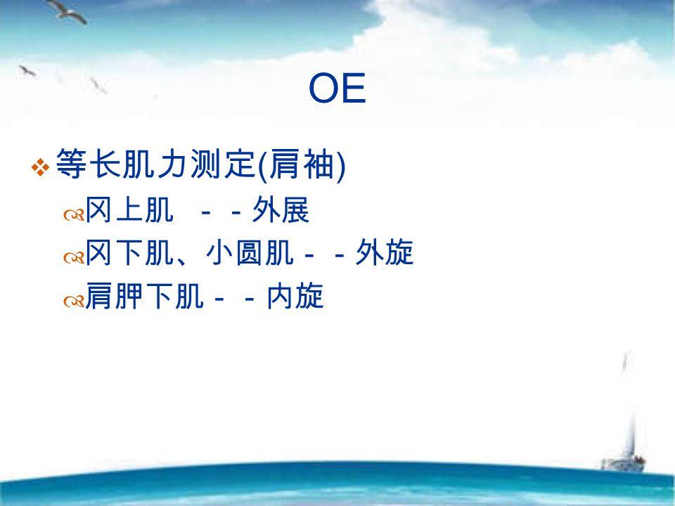OE  等长肌力测定 ( 肩袖 )  冈上肌 --外展  冈下肌、小圆肌--外旋  肩胛下肌--内旋