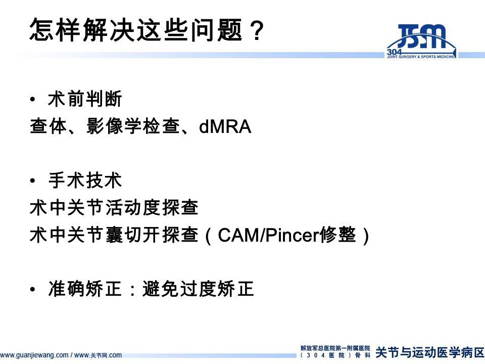 怎样解决这些问题? 术前判断 查体、影像学检查、 dMRA 手术技术 术中关节活动度探查 术中关节囊切开探查( CAM/Pincer 修整) 准确矫正:避免过度矫正