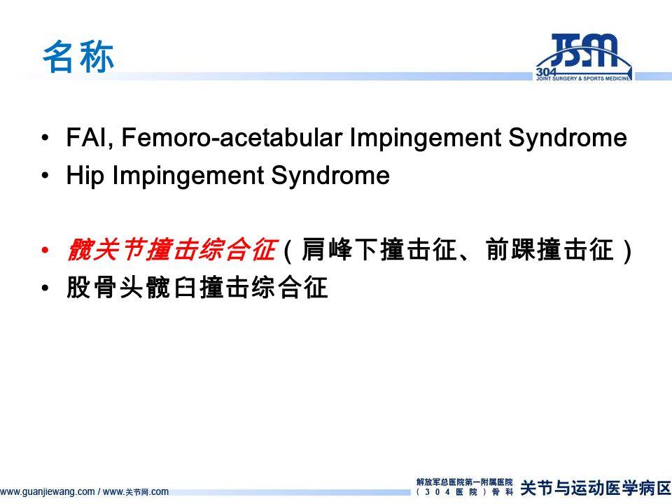 名称 FAI, Femoro-acetabular Impingement Syndrome Hip Impingement Syndrome 髋关节撞击综合征(肩峰下撞击征、前踝撞击征) 股骨头髋臼撞击综合征
