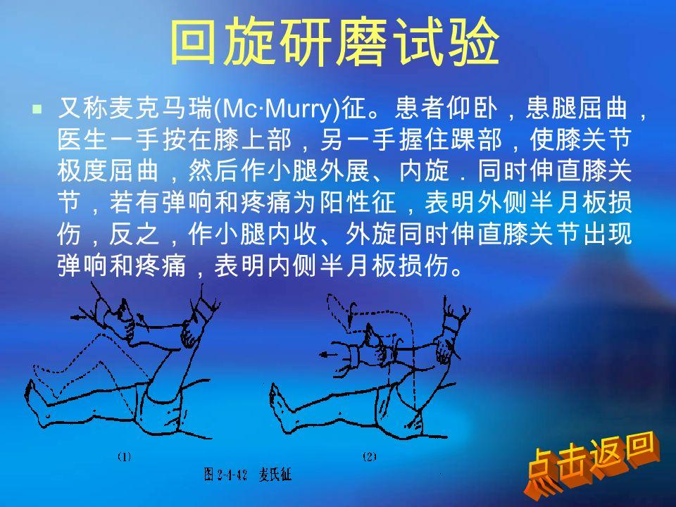 回旋研磨试验  又称麦克马瑞 (Mc·Murry) 征。患者仰卧,患腿屈曲, 医生一手按在膝上部,另一手握住踝部,使膝关节 极度屈曲,然后作小腿外展、内旋.同时伸直膝关 节,若有弹响和疼痛为阳性征,表明外侧半月板损 伤,反之,作小腿内收、外旋同时伸直膝关节出现 弹响和疼痛,表明内侧半月板损伤。