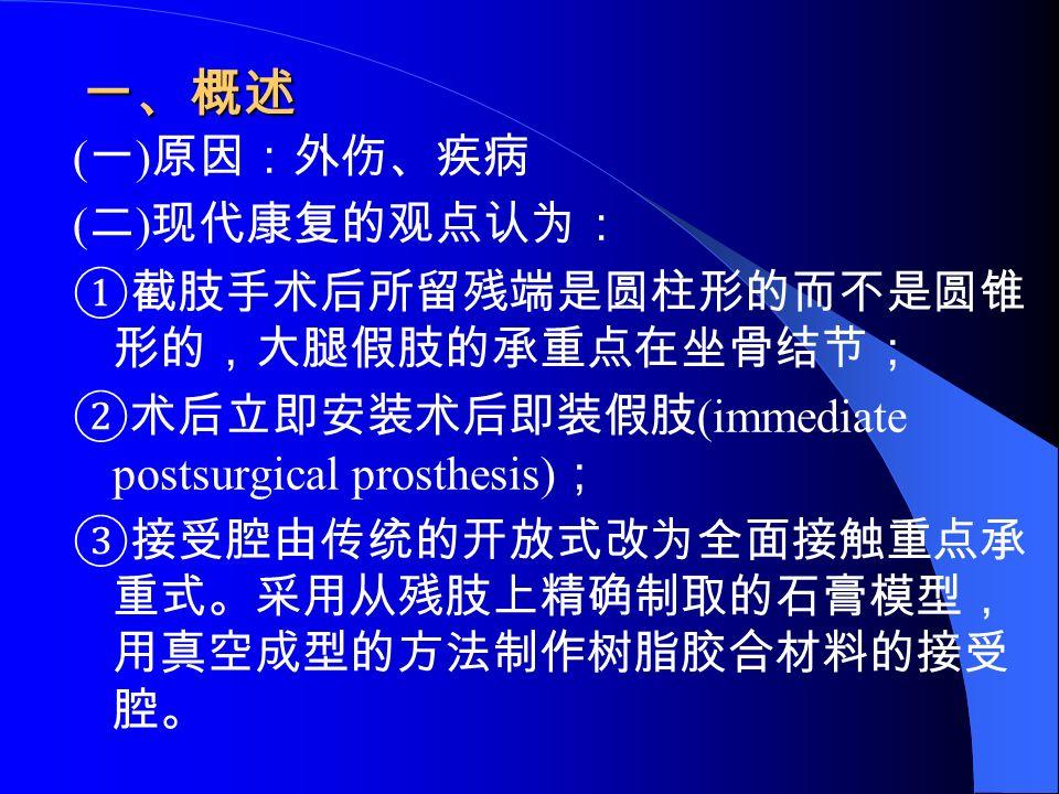 一、概述 ( 一 ) 原因:外伤、疾病 ( 二 ) 现代康复的观点认为: ①截肢手术后所留残端是圆柱形的而不是圆锥 形的,大腿假肢的承重点在坐骨结节; ②术后立即安装术后即装假肢 (immediate postsurgical prosthesis) ; ③接受腔由传统的开放式改为全面接触重点承 重式。采用从残肢上精确制取的石膏模型, 用真空成型的方法制作树脂胶合材料的接受 腔。