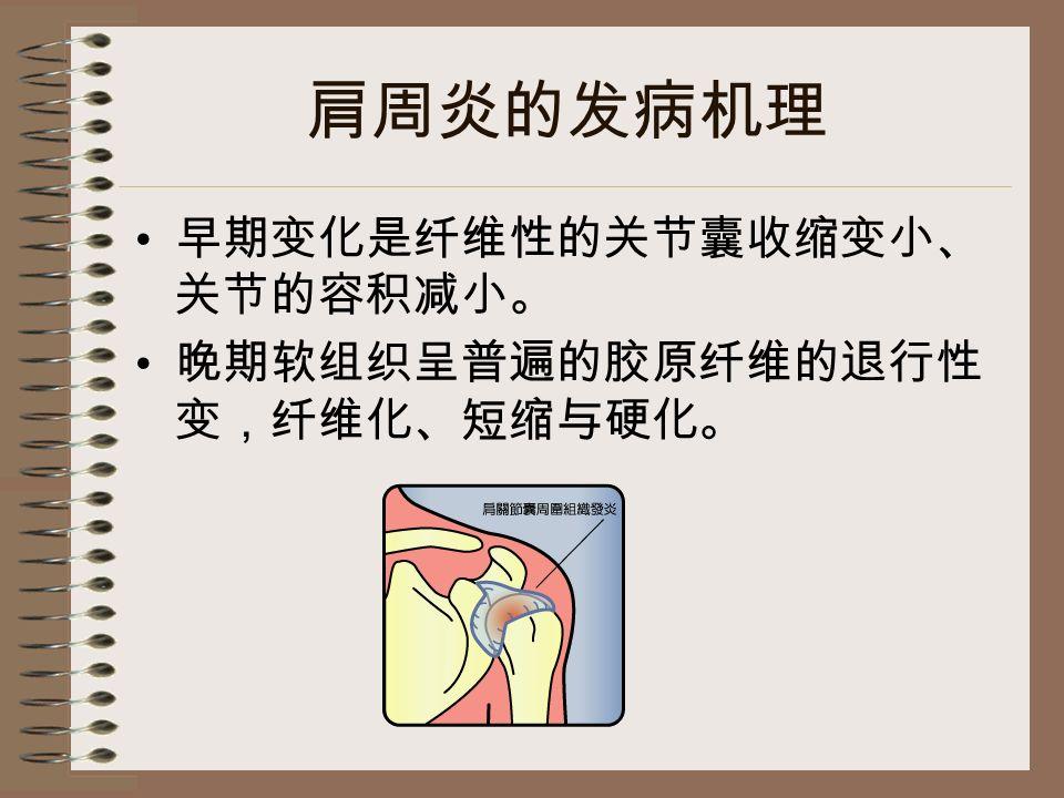 肩周炎的发病机理 早期变化是纤维性的关节囊收缩变小、 关节的容积减小。 晚期软组织呈普遍的胶原纤维的退行性 变,纤维化、短缩与硬化。