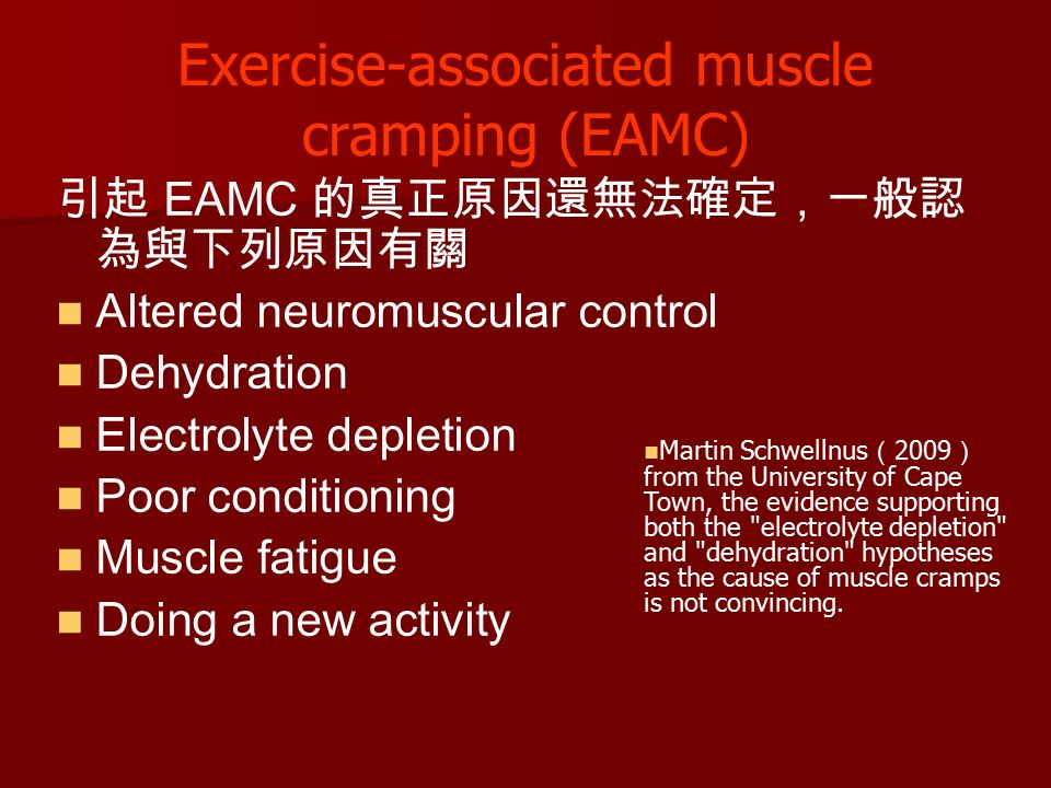 Exercise-associated muscle cramping (EAMC) 引起 EAMC 的真正原因還無法確定,一般認 為與下列原因有關 Altered neuromuscular control Dehydration Electrolyte depletion Poor conditioning Muscle fatigue Doing a new activity Martin Schwellnus ( 2009 ) from the University of Cape Town, the evidence supporting both the electrolyte depletion and dehydration hypotheses as the cause of muscle cramps is not convincing.