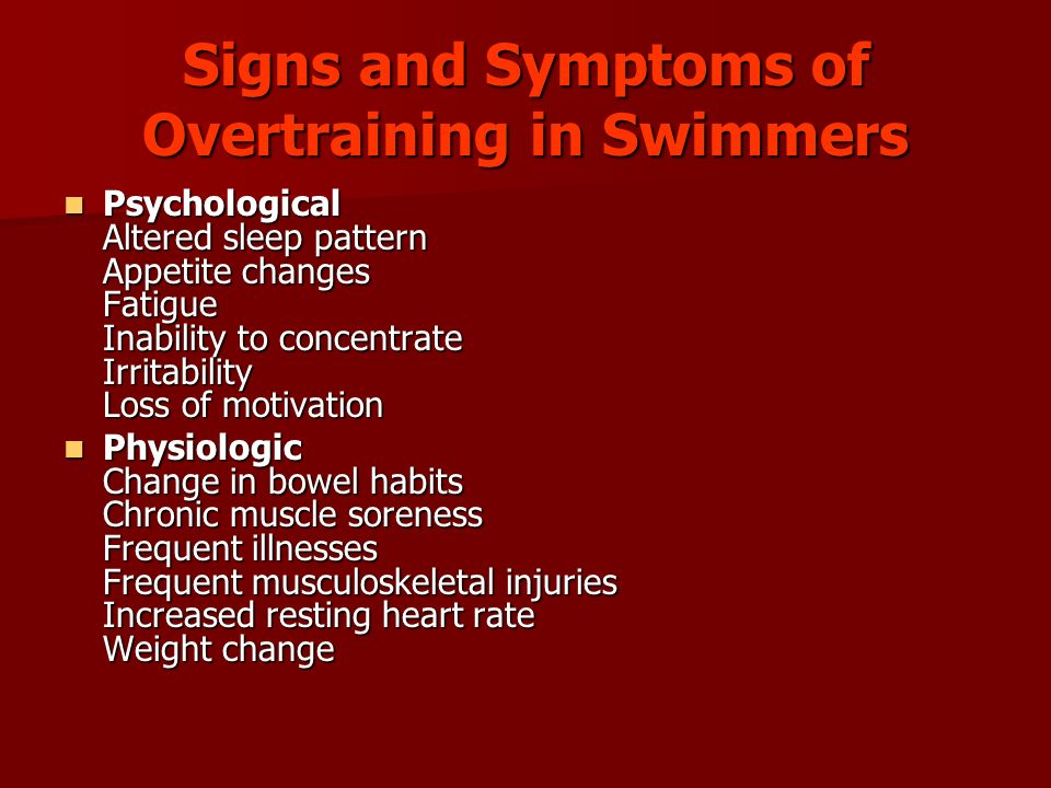 Signs and Symptoms of Overtraining in Swimmers Psychological Altered sleep pattern Appetite changes Fatigue Inability to concentrate Irritability Loss of motivation Psychological Altered sleep pattern Appetite changes Fatigue Inability to concentrate Irritability Loss of motivation Physiologic Change in bowel habits Chronic muscle soreness Frequent illnesses Frequent musculoskeletal injuries Increased resting heart rate Weight change Physiologic Change in bowel habits Chronic muscle soreness Frequent illnesses Frequent musculoskeletal injuries Increased resting heart rate Weight change