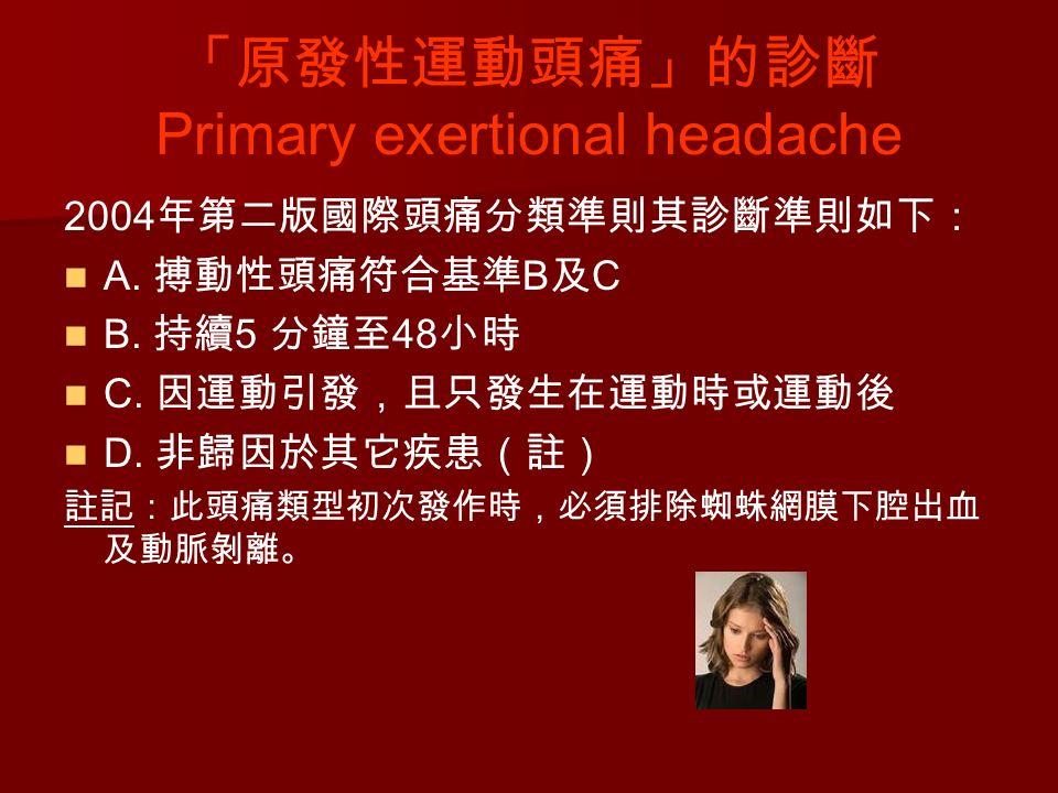 「原發性運動頭痛」的診斷 Primary exertional headache 2004 年第二版國際頭痛分類準則其診斷準則如下: A.
