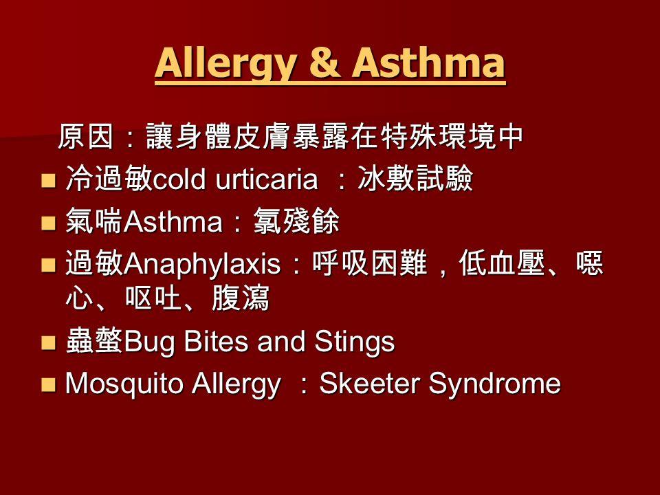 Allergy & Asthma Allergy & Asthma 原因:讓身體皮膚暴露在特殊環境中 原因:讓身體皮膚暴露在特殊環境中 冷過敏 cold urticaria :冰敷試驗 冷過敏 cold urticaria :冰敷試驗 氣喘 Asthma :氯殘餘 氣喘 Asthma :氯殘餘 過敏 Anaphylaxis :呼吸困難,低血壓、噁 心、呕吐、腹瀉 過敏 Anaphylaxis :呼吸困難,低血壓、噁 心、呕吐、腹瀉 蟲螫 Bug Bites and Stings 蟲螫 Bug Bites and Stings Mosquito Allergy : Skeeter Syndrome Mosquito Allergy : Skeeter Syndrome