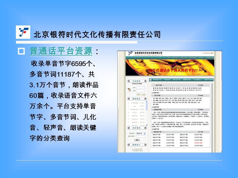 北京银符时代文化传播有限责任公司  普通话平台资源  普通话平台资源: 普通话平台资源 收录单音节字 6595 个、 多音节词 11187 个、共 3.1 万个音节,朗读作品 60 篇,收录语音文件六 万余个。平台支持单音 节字、多音节词、儿化 音、轻声音、朗读关键 字的分类查询