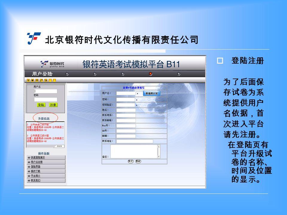 北京银符时代文化传播有限责任公司  登陆注册 为了后面保 存试卷为系 统提供用户 名依据,首 次进入平台 请先注册。 在登陆页有 平台升级试 卷的名称、 时间及位置 的显示。