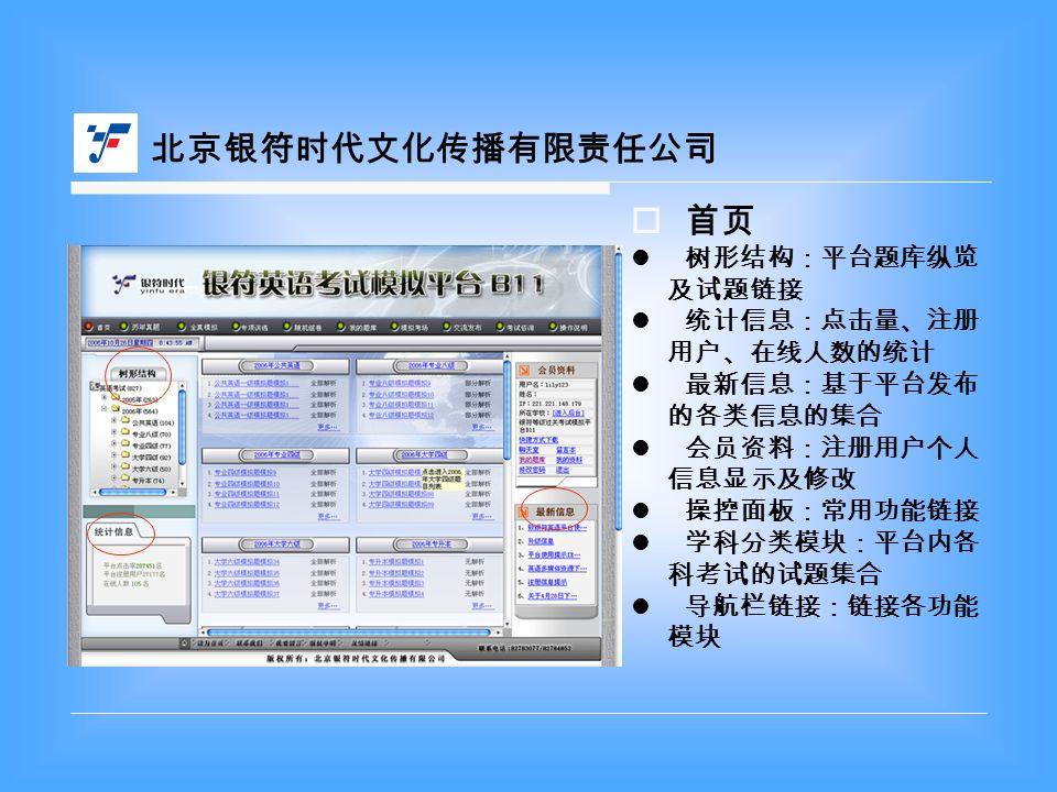  首页 树形结构:平台题库纵览 及试题链接 统计信息:点击量、注册 用户、在线人数的统计 最新信息:基于平台发布 的各类信息的集合 会员资料:注册用户个人 信息显示及修改 操控面板:常用功能链接 学科分类模块:平台内各 科考试的试题集合 导航栏链接:链接各功能 模块 北京银符时代文化传播有限责任公司