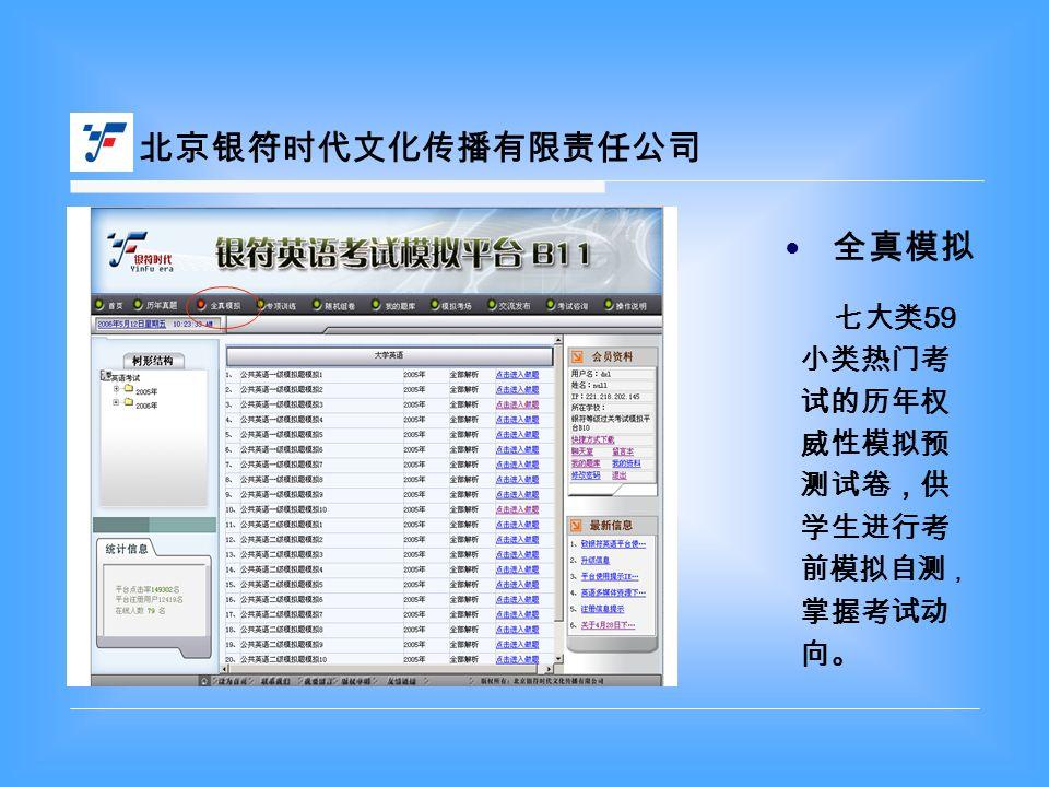 北京银符时代文化传播有限责任公司 七大类 59 小类热门考 试的历年权 威性模拟预 测试卷,供 学生进行考 前模拟自测 , 掌握考试动 向。 全真模拟 ●