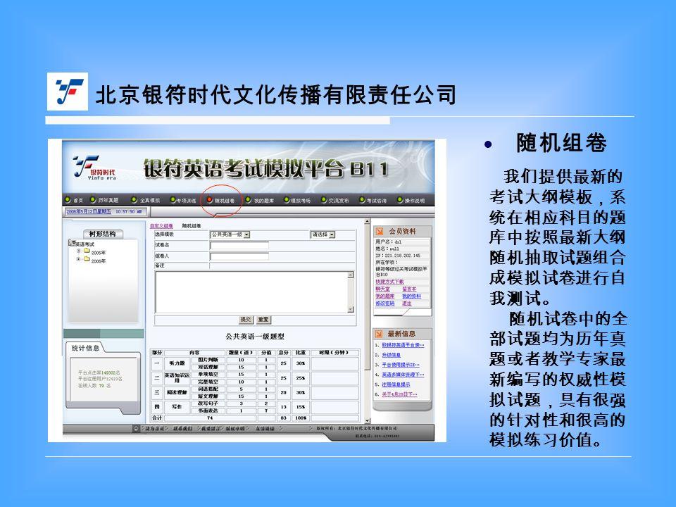 北京银符时代文化传播有限责任公司 随机组卷 ● 我们提供最新的 考试大纲模板,系 统在相应科目的题 库中按照最新大纲 随机抽取试题组合 成模拟试卷进行自 我测试。 随机试卷中的全 部试题均为历年真 题或者教学专家最 新编写的权威性模 拟试题,具有很强 的针对性和很高的 模拟练习价值。