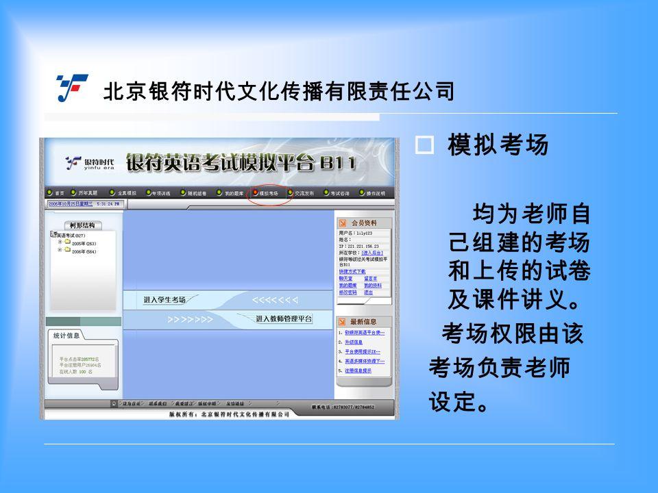  模拟考场 均为老师自 己组建的考场 和上传的试卷 及课件讲义。 考场权限由该 考场负责老师 设定。 北京银符时代文化传播有限责任公司