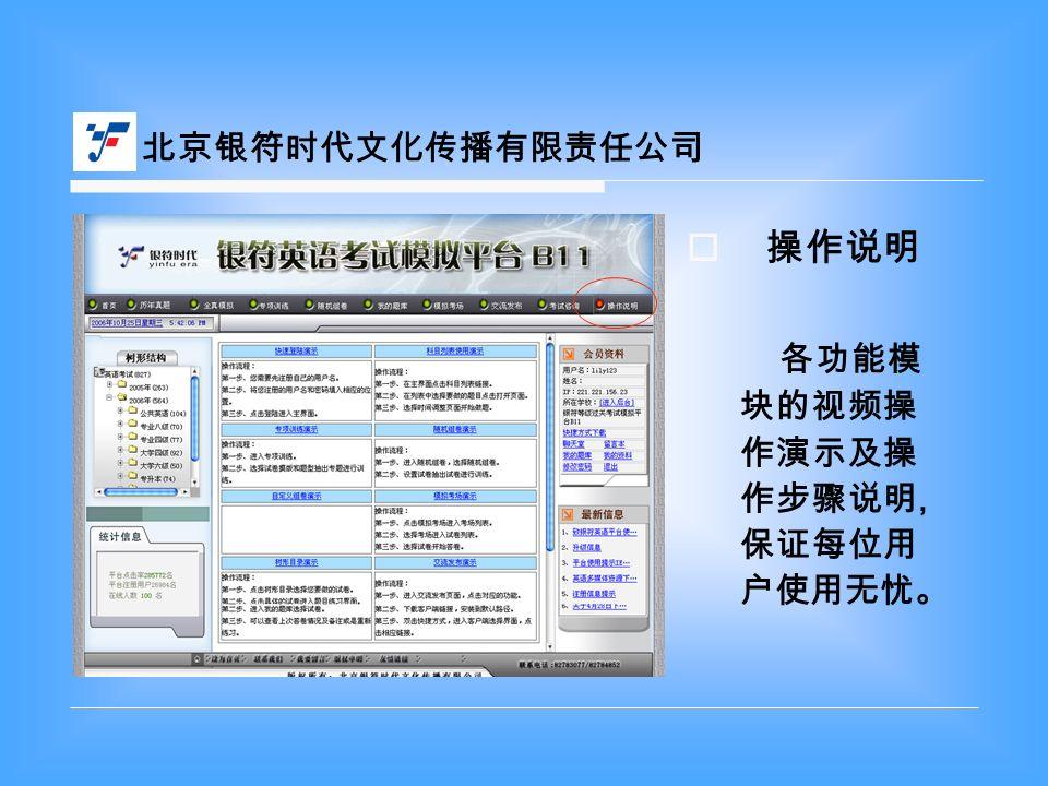  操作说明 各功能模 块的视频操 作演示及操 作步骤说明, 保证每位用 户使用无忧。 北京银符时代文化传播有限责任公司