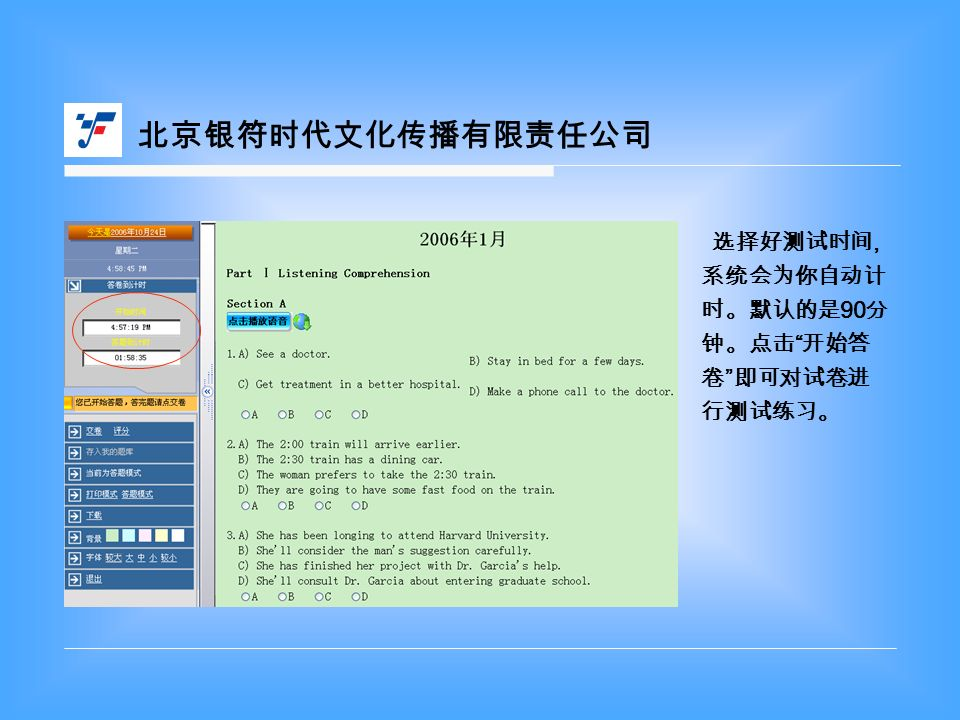 北京银符时代文化传播有限责任公司 选择好测试时间, 系统会为你自动计 时。默认的是 90 分 钟。点击 开始答 卷 即可对试卷进 行测试练习。