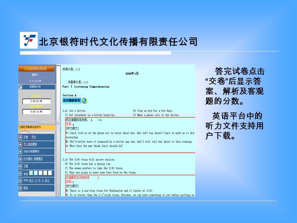 北京银符时代文化传播有限责任公司 答完试卷点击 交卷 后显示答 案、解析及客观 题的分数。 英语平台中的 听力文件支持用 户下载。