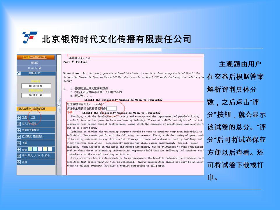 北京银符时代文化传播有限责任公司 主观题由用户 在交卷后根据答案 解析评判具体分 数,之后点击 评 分 按钮,就会显示 该试卷的总分。 评 分 后可将试卷保存 方便以后查看。还 可将试卷下载或打 印。