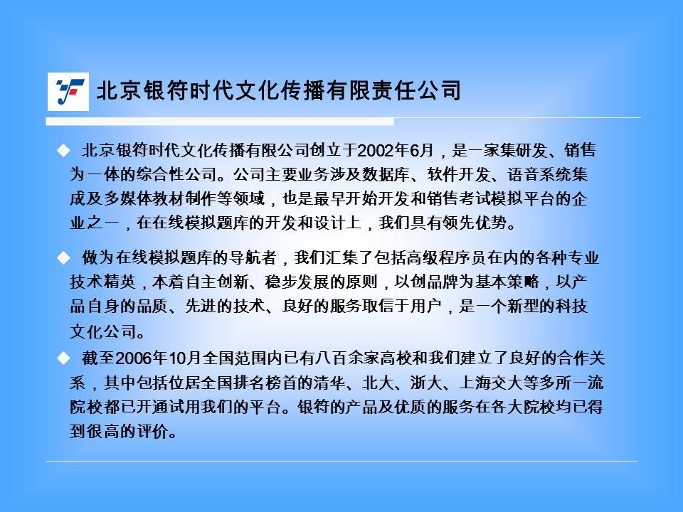  北京银符时代文化传播有限公司创立于 2002 年 6 月,是一家集研发、销售 为一体的综合性公司。公司主要业务涉及数据库、软件开发、语音系统集 成及多媒体教材制作等领域,也是最早开始开发和销售考试模拟平台的企 业之一,在在线模拟题库的开发和设计上,我们具有领先优势。  做为在线模拟题库的导航者,我们汇集了包括高级程序员在内的各种专业 技术精英,本着自主创新、稳步发展的原则,以创品牌为基本策略,以产 品自身的品质、先进的技术、良好的服务取信于用户,是一个新型的科技 文化公司。  截至 2006 年 10 月全国范围内已有八百余家高校和我们建立了良好的合作关 系,其中包括位居全国排名榜首的清华、北大、浙大、上海交大等多所一流 院校都已开通试用我们的平台。银符的产品及优质的服务在各大院校均已得 到很高的评价。 北京银符时代文化传播有限责任公司