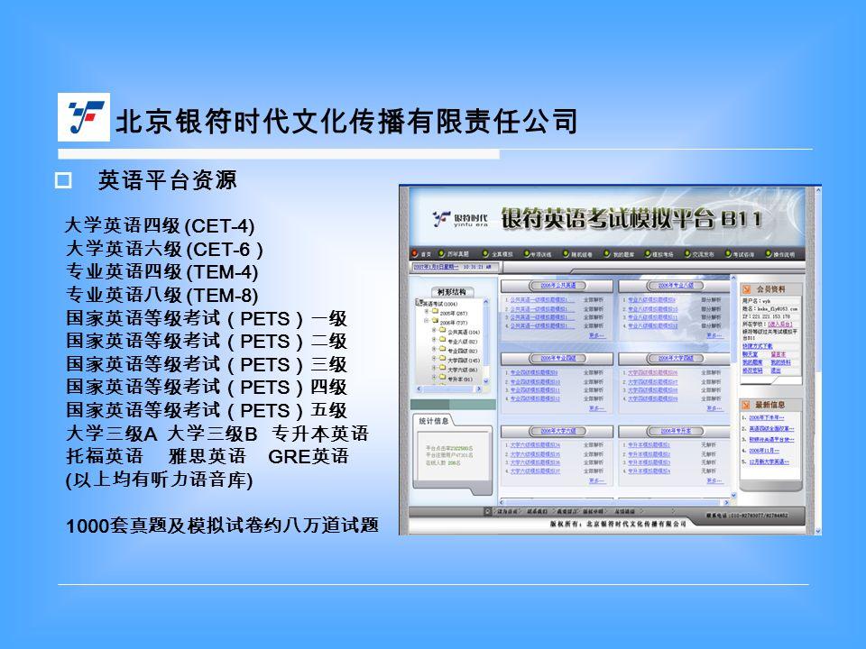  英语平台资源 大学英语四级 (CET-4) 大学英语六级 (CET-6 ) 专业英语四级 (TEM-4) 专业英语八级 (TEM-8) 国家英语等级考试( PETS )一级 国家英语等级考试( PETS )二级 国家英语等级考试( PETS )三级 国家英语等级考试( PETS )四级 国家英语等级考试( PETS )五级 大学三级 A 大学三级 B 专升本英语 托福英语 雅思英语 GRE 英语 ( 以上均有听力语音库 ) 1000 套真题及模拟试卷约八万道试题 北京银符时代文化传播有限责任公司