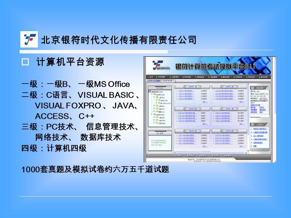 计算机平台资源 一级:一级 B 、 一级 MS Office 二级: C 语言、 VISUAL BASIC 、 VISUAL FOXPRO 、 JAVA 、 ACCESS 、 C++ 三级: PC 技术、 信息管理技术、 网络技术、 数据库技术 四级:计算机四级 1000 套真题及模拟试卷约六万五千道试题 北京银符时代文化传播有限责任公司