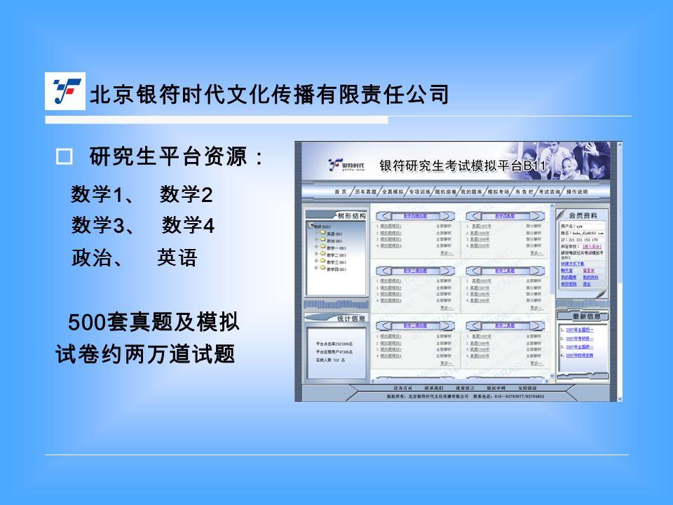  研究生平台资源: 数学 1 、 数学 2 数学 3 、 数学 4 政治、 英语 500 套真题及模拟 试卷约两万道试题 北京银符时代文化传播有限责任公司