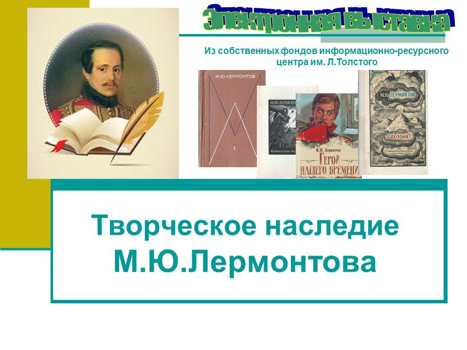 Творческое наследие М.Ю.Лермонтова Из собственных фондов информационно-ресурсного центра им.