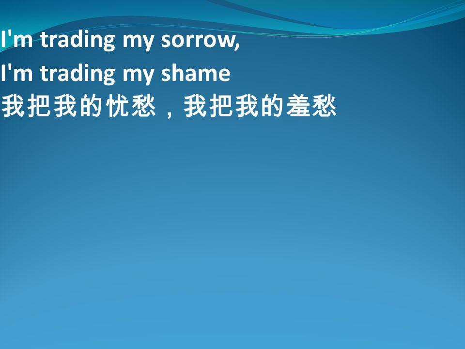 I m trading my sorrow, I m trading my shame 我把我的忧愁,我把我的羞愁