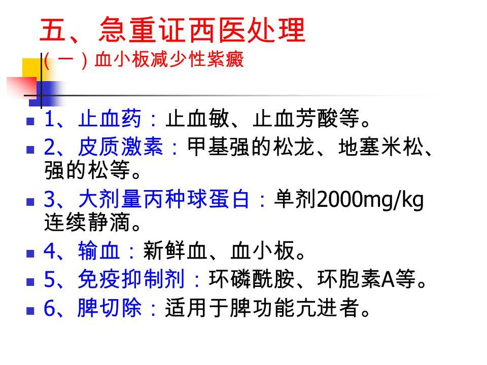 五、急重证西医处理 (一)血小板减少性紫癜 1 、止血药:止血敏、止血芳酸等。 2 、皮质激素:甲基强的松龙、地塞米松、 强的松等。 3 、大剂量丙种球蛋白:单剂 2000mg/kg 连续静滴。 4 、输血:新鲜血、血小板。 5 、免疫抑制剂:环磷酰胺、环胞素 A 等。 6 、脾切除:适用于脾功能亢进者。