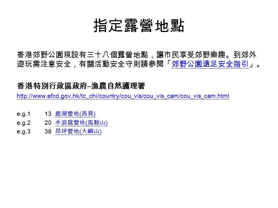 指定露營地點 香港郊野公園現設有三十八個露營地點,讓市民享受郊野樂趣。到郊外 遊玩需注意安全,有關活動安全守則請參閱「郊野公園遠足安全指引」。郊野公園遠足安全指引 香港特別行政區政府 – 漁農自然護理署 http://www.afcd.gov.hk/tc_chi/country/cou_vis/cou_vis_cam/cou_vis_cam.html e.g.1 13 鹿湖營地 ( 西貢 ) 鹿湖營地 ( 西貢 ) e.g.220 水浪窩營地 ( 馬鞍山 ) 水浪窩營地 ( 馬鞍山 ) e.g.3 38 昂坪營地 ( 大嶼山 ) 昂坪營地 ( 大嶼山 )
