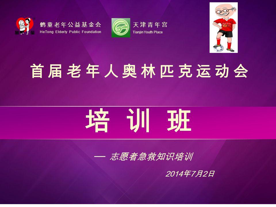首届老年人奥林匹克运动会 ── 志愿者急救知识培训 HeTong Elderly Public Foundation 鹤童老年公益基金会 2014 年 7 月 2 日 Tianjin Youth Place 天津青年宫 培训班