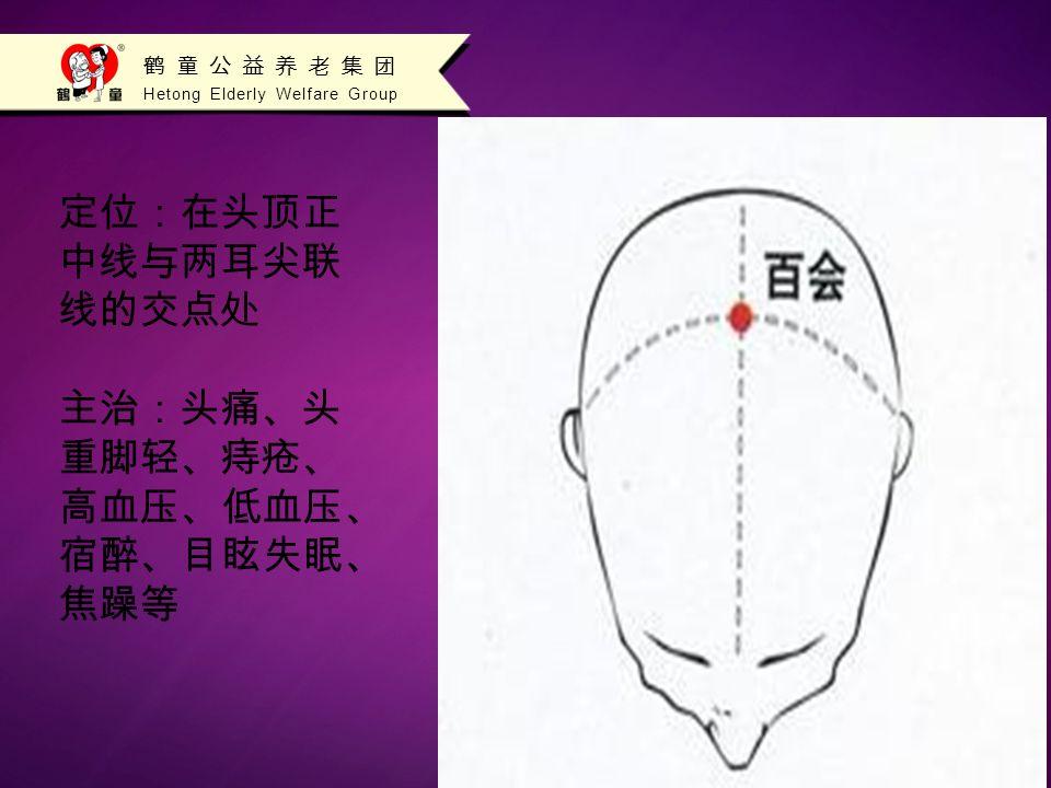 Hetong Elderly Welfare Group 鹤童公益养老集团 定位:在头顶正 中线与两耳尖联 线的交点处 主治:头痛、头 重脚轻、痔疮、 高血压、低血压、 宿醉、目眩失眠、 焦躁等