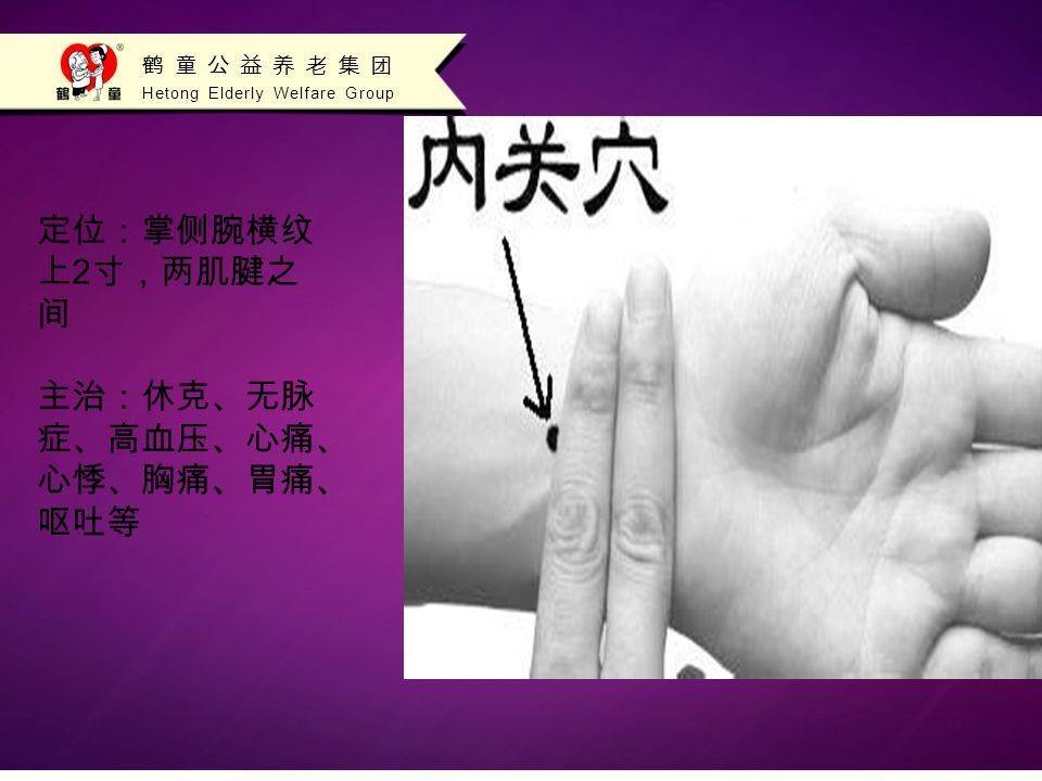 Hetong Elderly Welfare Group 鹤童公益养老集团 定位:掌侧腕横纹 上 2 寸,两肌腱之 间 主治:休克、无脉 症、高血压、心痛、 心悸、胸痛、胃痛、 呕吐等