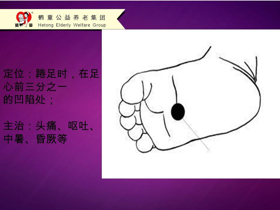 Hetong Elderly Welfare Group 鹤童公益养老集团 定位:踡足时,在足 心前三分之一 的凹陷处; 主治:头痛、呕吐、 中暑、昏厥等