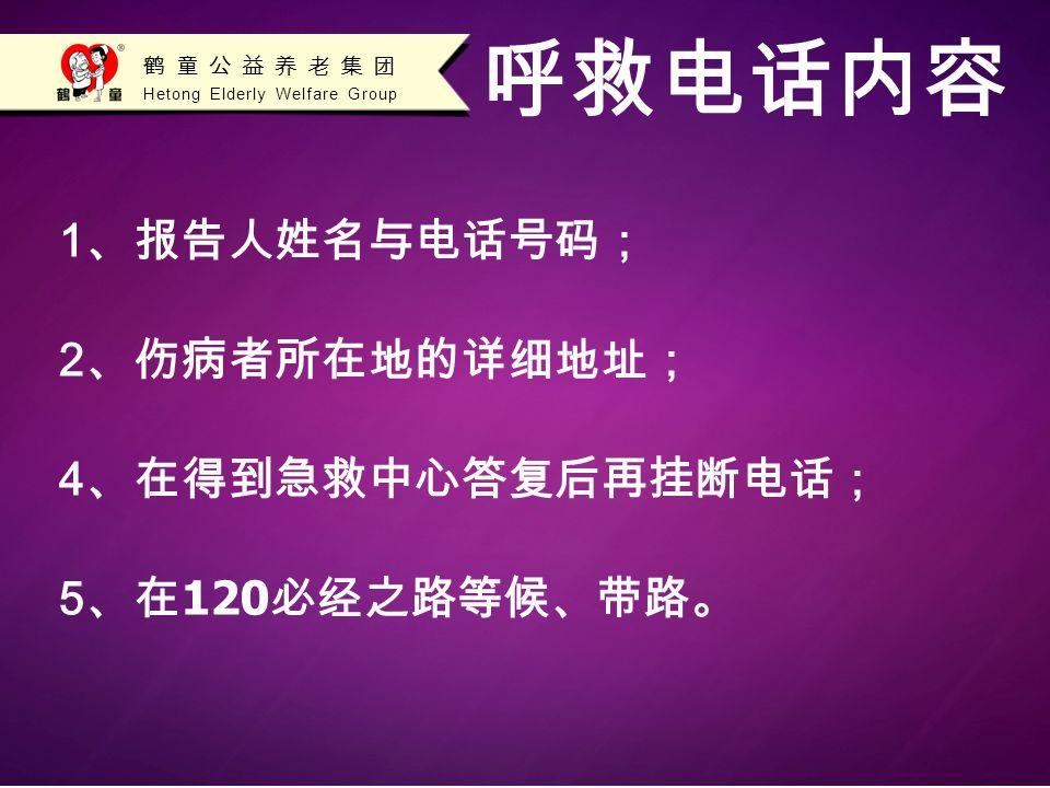 Hetong Elderly Welfare Group 鹤童公益养老集团 1 、报告人姓名与电话号码; 2 、伤病者所在地的详细地址; 4 、在得到急救中心答复后再挂断电话; 5 、在 120 必经之路等候、带路。 呼救电话内容