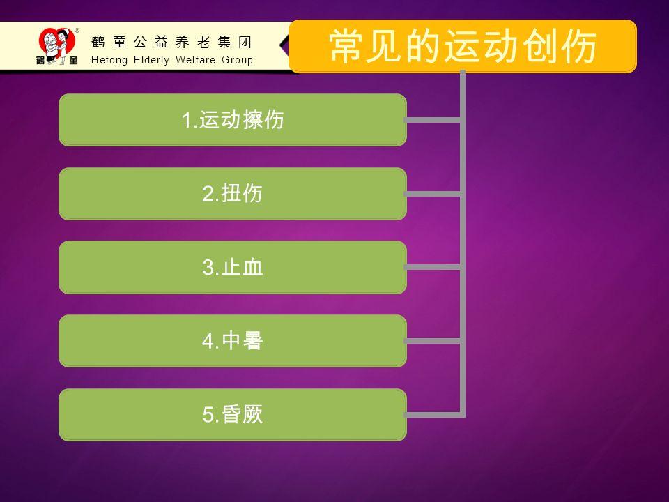 Hetong Elderly Welfare Group 鹤童公益养老集团 常见的运动创伤 1. 运动擦伤 2. 扭伤 3. 止血 4. 中暑 5. 昏厥