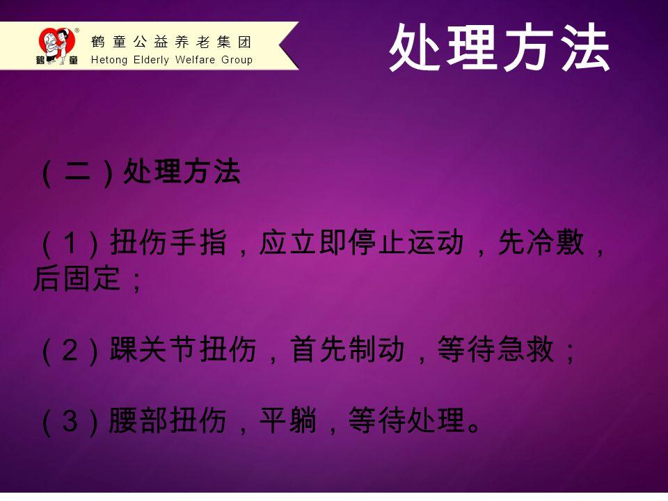 Hetong Elderly Welfare Group 鹤童公益养老集团 处理方法 (二)处理方法 ( 1 )扭伤手指,应立即停止运动,先冷敷, 后固定; ( 2 )踝关节扭伤,首先制动,等待急救; ( 3 )腰部扭伤,平躺,等待处理。