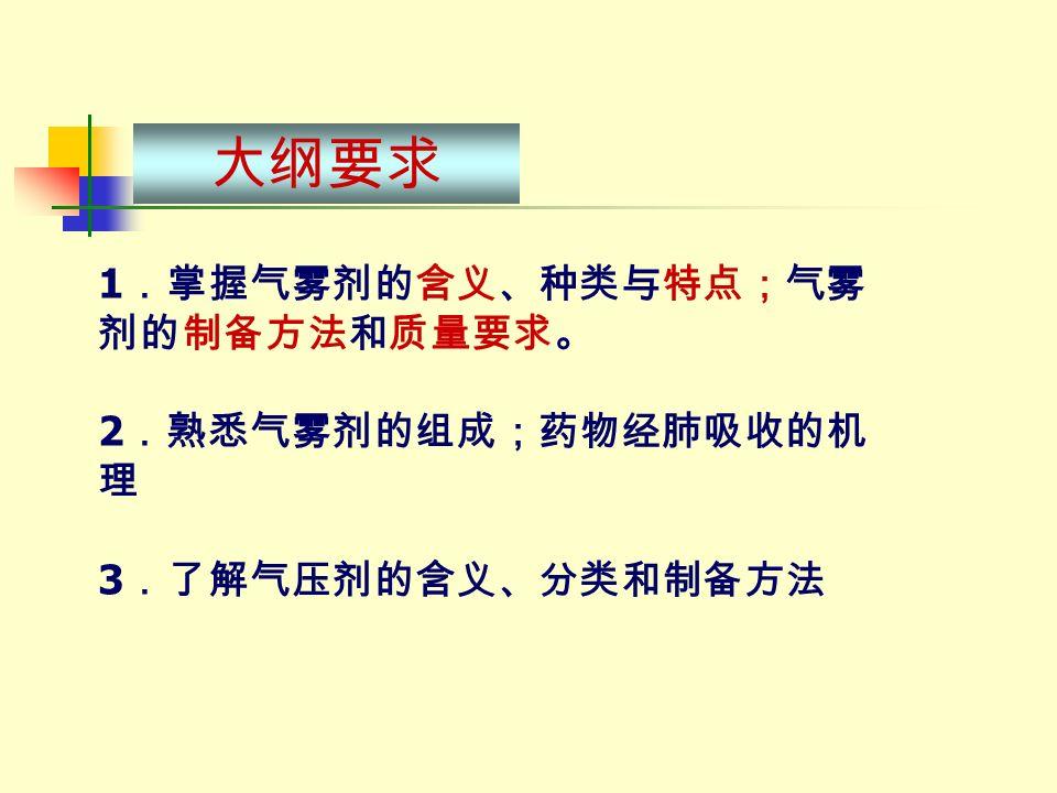大纲要求 1 .掌握气雾剂的含义、种类与特点;气雾 剂的制备方法和质量要求。 2 .熟悉气雾剂的组成;药物经肺吸收的机 理 3 .了解气压剂的含义、分类和制备方法