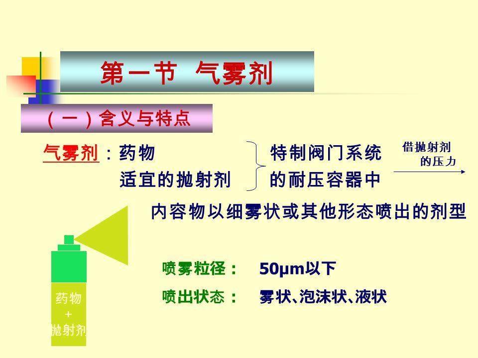气雾剂:药物 特制阀门系统 气雾剂 适宜的抛射剂 的耐压容器中 第一节 气雾剂 药物 + 抛射剂 喷雾粒径: 50μm 以下 喷出状态: 雾状、泡沫状、液状 (一)含义与特点 借抛射剂 的压力 内容物以细雾状或其他形态喷出的剂型