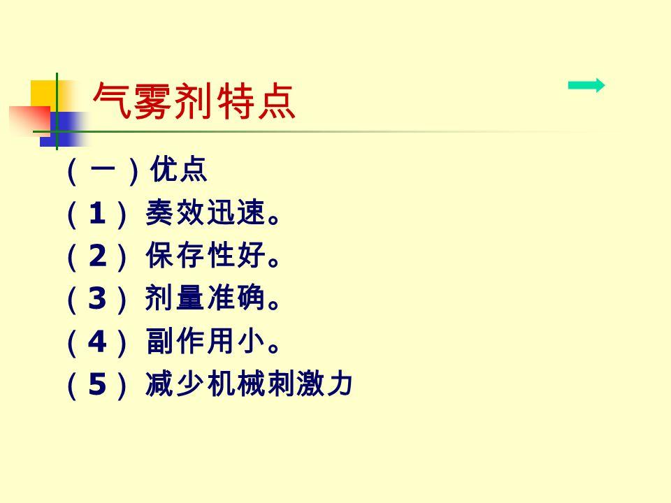 气雾剂特点 (一)优点 ( 1 ) 奏效迅速。 ( 2 ) 保存性好。 ( 3 ) 剂量准确。 ( 4 ) 副作用小。 ( 5 ) 减少机械刺激力