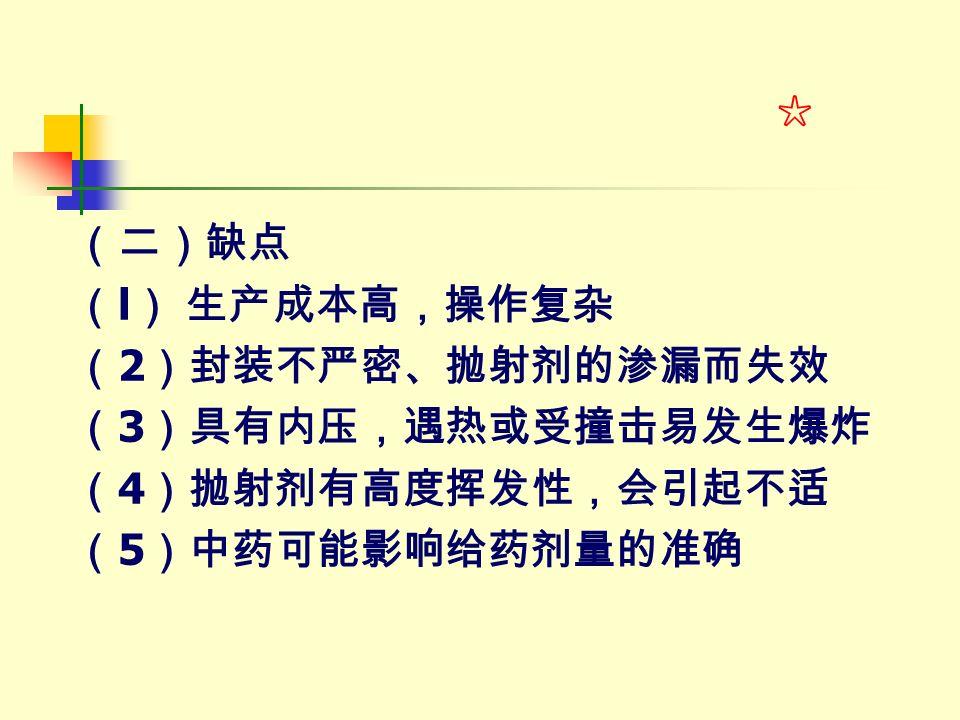 (二)缺点 ( l ) 生产成本高,操作复杂 ( 2 )封装不严密、抛射剂的渗漏而失效 ( 3 )具有内压,遇热或受撞击易发生爆炸 ( 4 )抛射剂有高度挥发性,会引起不适 ( 5 )中药可能影响给药剂量的准确 ☆