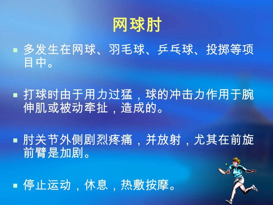 网球肘  多发生在网球、羽毛球、乒乓球、投掷等项 目中。  打球时由于用力过猛,球的冲击力作用于腕 伸肌或被动牵扯,造成的。  肘关节外侧剧烈疼痛,并放射,尤其在前旋 前臂是加剧。  停止运动,休息,热敷按摩。