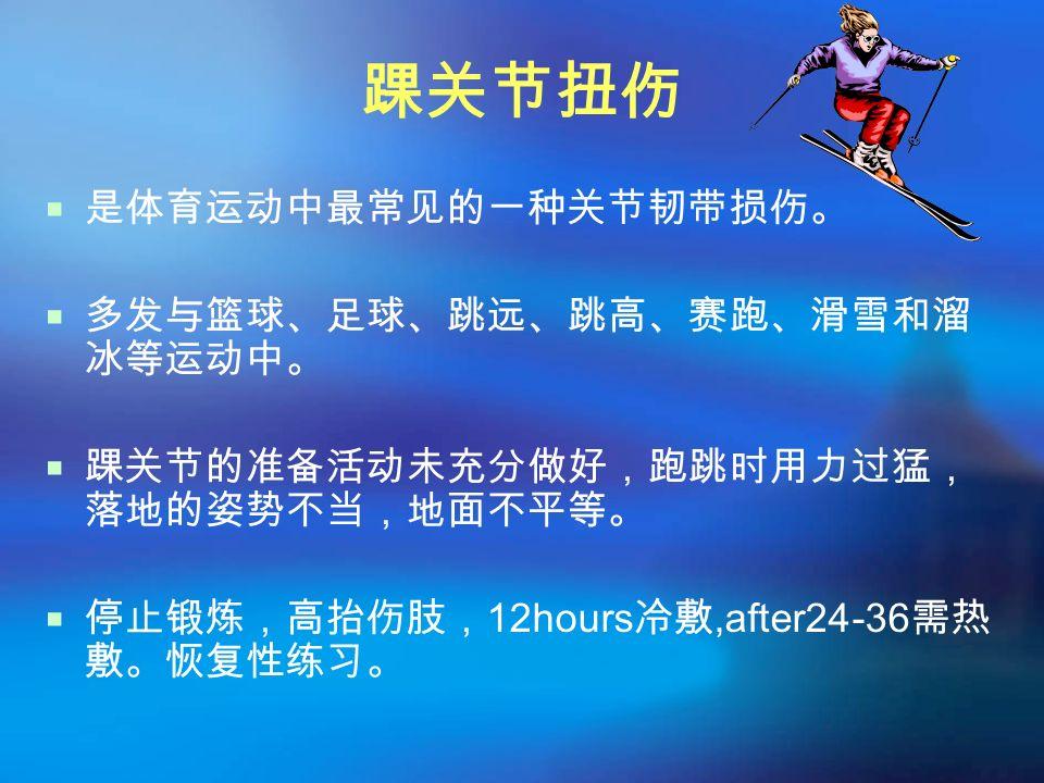 踝关节扭伤  是体育运动中最常见的一种关节韧带损伤。  多发与篮球、足球、跳远、跳高、赛跑、滑雪和溜 冰等运动中。  踝关节的准备活动未充分做好,跑跳时用力过猛, 落地的姿势不当,地面不平等。  停止锻炼,高抬伤肢, 12hours 冷敷,after24-36 需热 敷。恢复性练习。