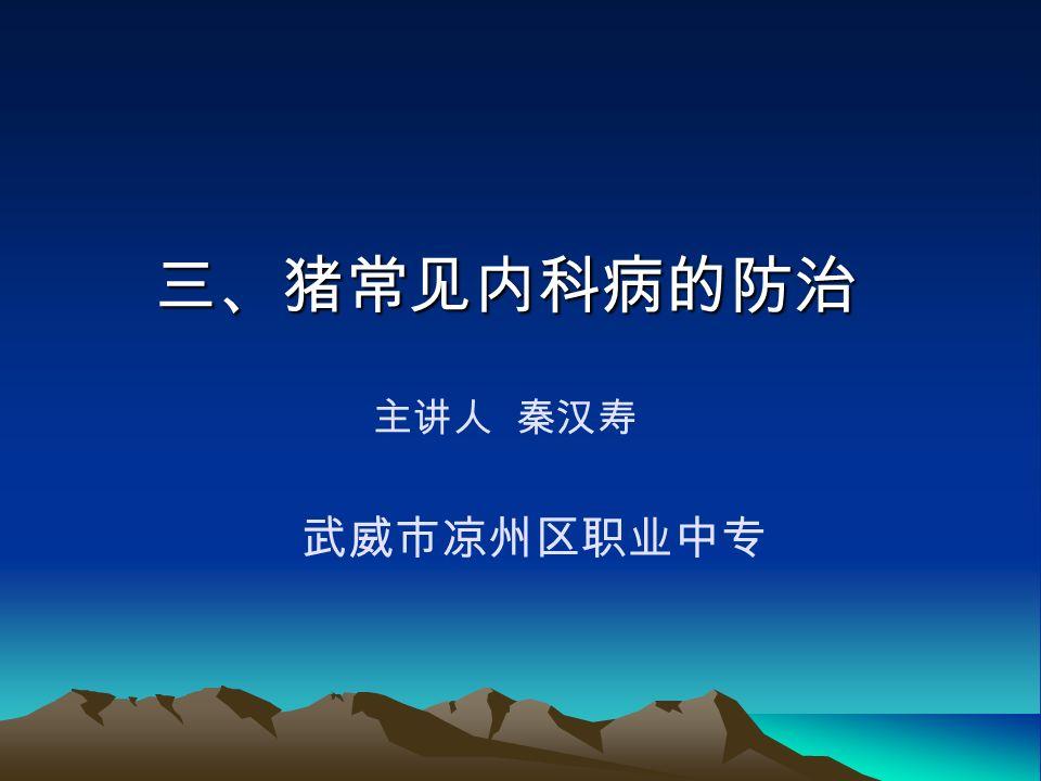 三、猪常见内科病的防治 三、猪常见内科病的防治 主讲人 秦汉寿 武威市凉州区职业中专