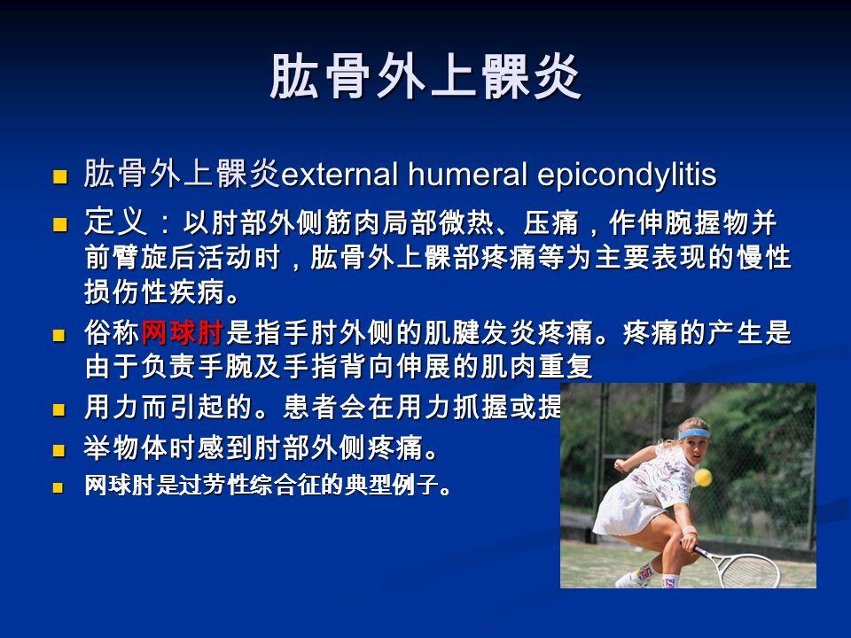 肱骨外上髁炎 肱骨外上髁炎 external humeral epicondylitis 肱骨外上髁炎 external humeral epicondylitis 定义: 以肘部外侧筋肉局部微热、压痛,作伸腕握物并 前臂旋后活动时,肱骨外上髁部疼痛等为主要表现的慢性 损伤性疾病。 定义: 以肘部外侧筋肉局部微热、压痛,作伸腕握物并 前臂旋后活动时,肱骨外上髁部疼痛等为主要表现的慢性 损伤性疾病。 俗称网球肘是指手肘外侧的肌腱发炎疼痛。疼痛的产生是 由于负责手腕及手指背向伸展的肌肉重复 俗称网球肘是指手肘外侧的肌腱发炎疼痛。疼痛的产生是 由于负责手腕及手指背向伸展的肌肉重复 用力而引起的。患者会在用力抓握或提 用力而引起的。患者会在用力抓握或提 举物体时感到肘部外侧疼痛。 举物体时感到肘部外侧疼痛。 网球肘是过劳性综合征的典型例子。 网球肘是过劳性综合征的典型例子。