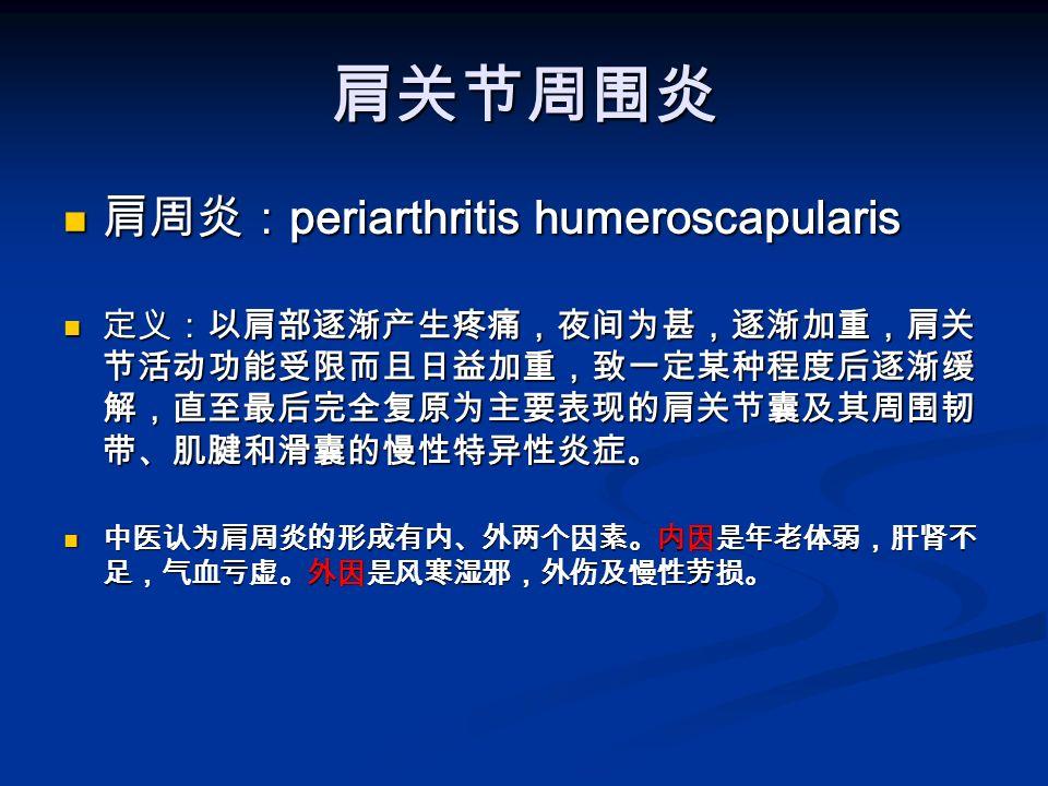 肩关节周围炎 肩周炎: periarthritis humeroscapularis 肩周炎: periarthritis humeroscapularis 定义:以肩部逐渐产生疼痛,夜间为甚,逐渐加重,肩关 节活动功能受限而且日益加重,致一定某种程度后逐渐缓 解,直至最后完全复原为主要表现的肩关节囊及其周围韧 带、肌腱和滑囊的慢性特异性炎症 。 定义:以肩部逐渐产生疼痛,夜间为甚,逐渐加重,肩关 节活动功能受限而且日益加重,致一定某种程度后逐渐缓 解,直至最后完全复原为主要表现的肩关节囊及其周围韧 带、肌腱和滑囊的慢性特异性炎症 。 中医认为肩周炎的形成有内、外两个因素。内因是年老体弱,肝肾不 足,气血亏虚。外因是风寒湿邪,外伤及慢性劳损。 中医认为肩周炎的形成有内、外两个因素。内因是年老体弱,肝肾不 足,气血亏虚。外因是风寒湿邪,外伤及慢性劳损。