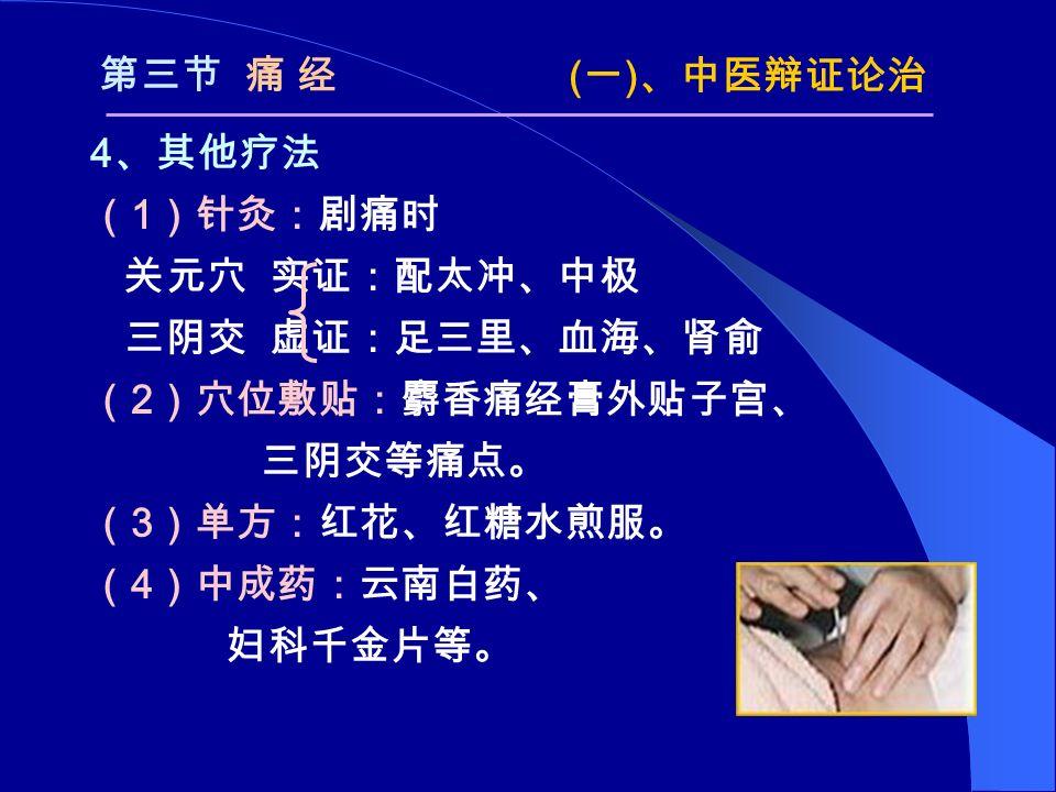 4 、其他疗法 ( 1 )针灸:剧痛时 关元穴 实证:配太冲、中极 三阴交 虚证:足三里、血海、肾俞 ( 2 )穴位敷贴:麝香痛经膏外贴子宫、 三阴交等痛点。 ( 3 )单方:红花、红糖水煎服。 ( 4 )中成药:云南白药、 妇科千金片等。 第三节 痛 经 ( 一 ) 、中医辩证论治