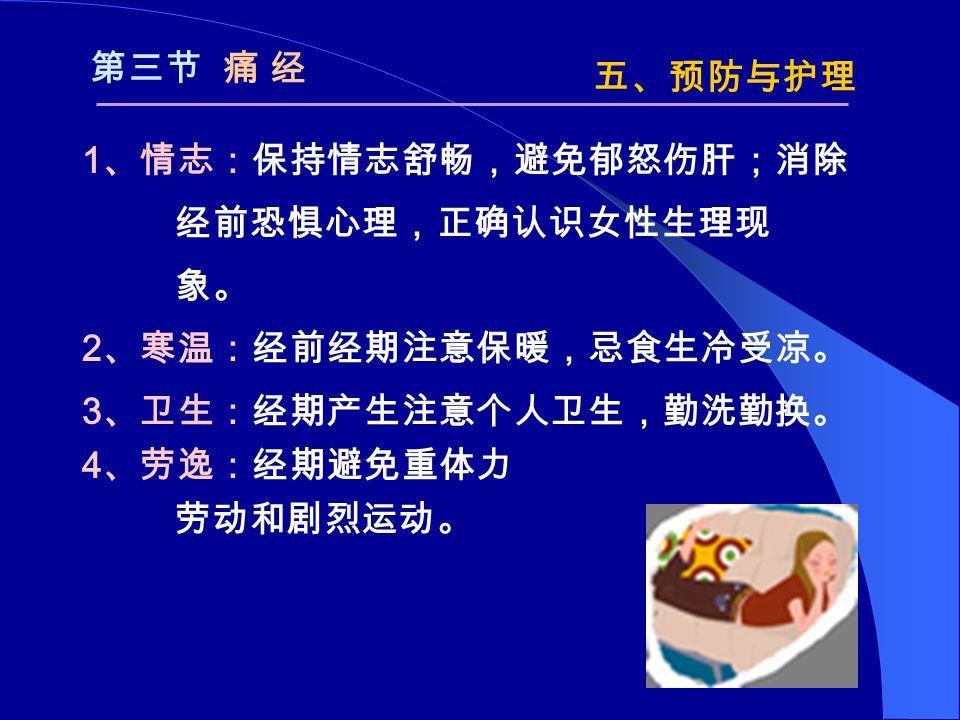 1 、情志:保持情志舒畅,避免郁怒伤肝;消除 经前恐惧心理,正确认识女性生理现 象。 2 、寒温:经前经期注意保暖,忌食生冷受凉。 3 、卫生:经期产生注意个人卫生,勤洗勤换。 4 、劳逸:经期避免重体力 劳动和剧烈运动。 五、预防与护理 第三节 痛 经