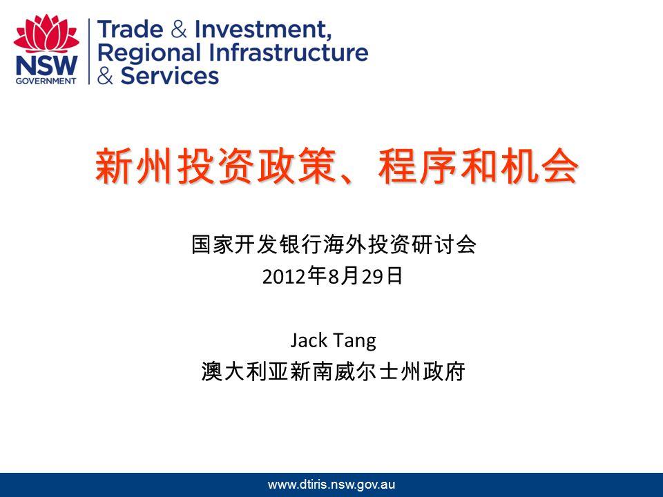 2009 年北京澳中矿业投资研讨会 www.dtiris.nsw.gov.au 新州投资政策、程序和机会 国家开发银行海外投资研讨会 2012 年 8 月 29 日 Jack Tang 澳大利亚新南威尔士州政府