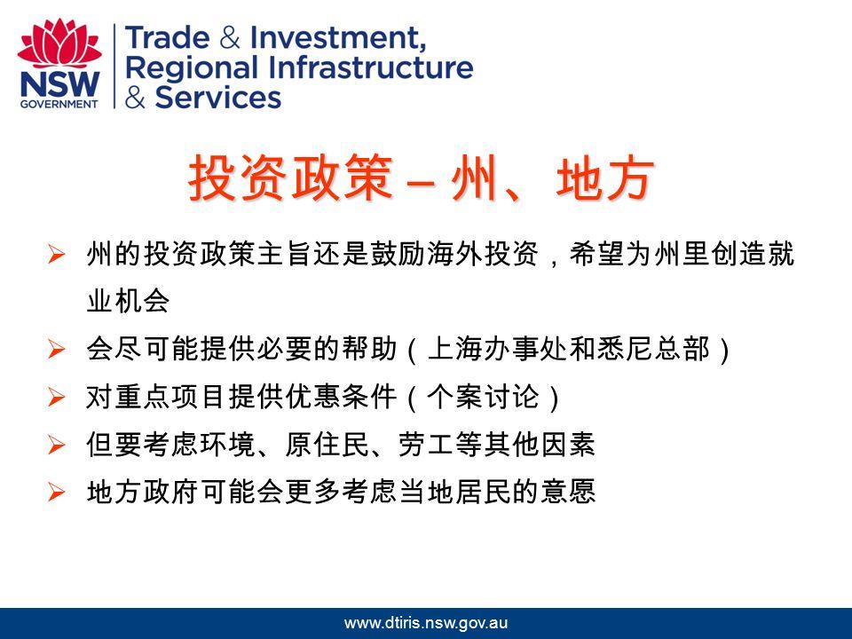 2009 年北京澳中矿业投资研讨会 www.dtiris.nsw.gov.au 投资政策 – 州、地方  州的投资政策主旨还是鼓励海外投资,希望为州里创造就 业机会  会尽可能提供必要的帮助(上海办事处和悉尼总部)  对重点项目提供优惠条件(个案讨论)  但要考虑环境、原住民、劳工等其他因素  地方政府可能会更多考虑当地居民的意愿