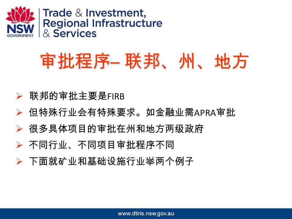 2009 年北京澳中矿业投资研讨会 www.dtiris.nsw.gov.au 审批程序 – 联邦、州、地方  联邦的审批主要是 FIRB  但特殊行业会有特殊要求。如金融业需 APRA 审批  很多具体项目的审批在州和地方两级政府  不同行业、不同项目审批程序不同  下面就矿业和基础设施行业举两个例子